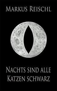 Markus Reischl -Nachts sind alle Katzen schwarz